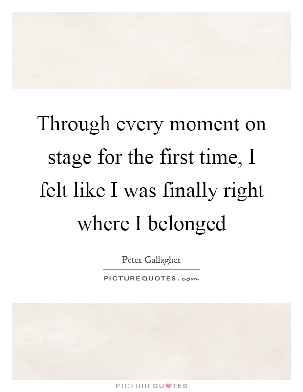 Through every moment on stage for the first time, I felt like I was finally right where I belonged Picture Quote #1