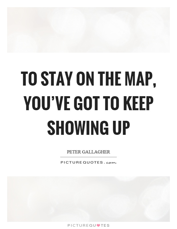 To stay on the map, you've got to keep showing up Picture Quote #1
