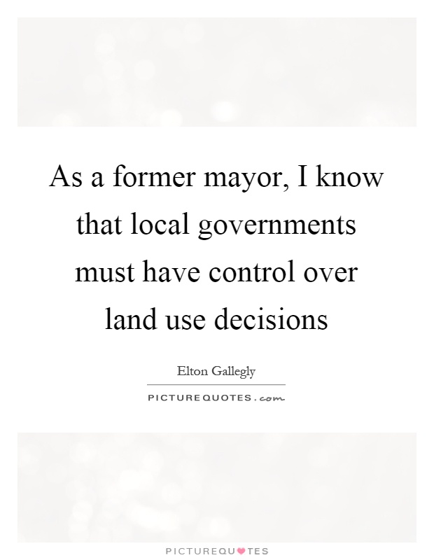 As a former mayor, I know that local governments must have control over land use decisions Picture Quote #1