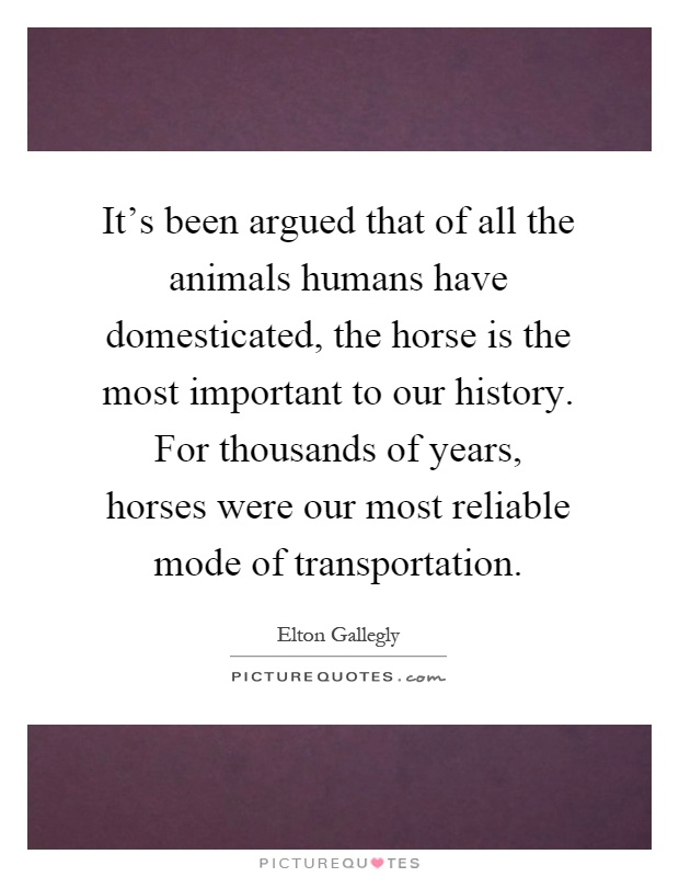 It's been argued that of all the animals humans have domesticated, the horse is the most important to our history. For thousands of years, horses were our most reliable mode of transportation Picture Quote #1