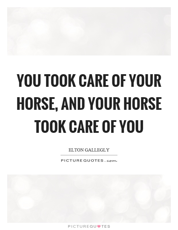 You took care of your horse, and your horse took care of you Picture Quote #1