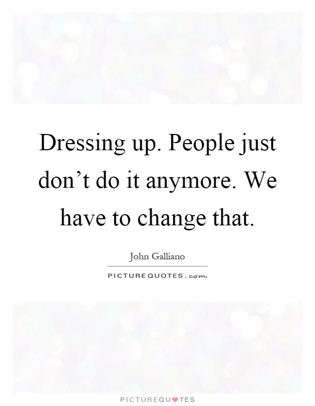 Dressing up. People just don't do it anymore. We have to change that Picture Quote #1