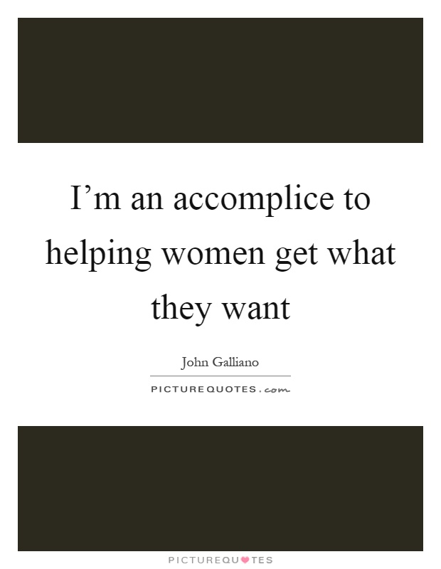 I'm an accomplice to helping women get what they want Picture Quote #1