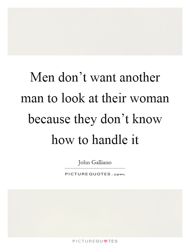 Men don't want another man to look at their woman because they don't know how to handle it Picture Quote #1