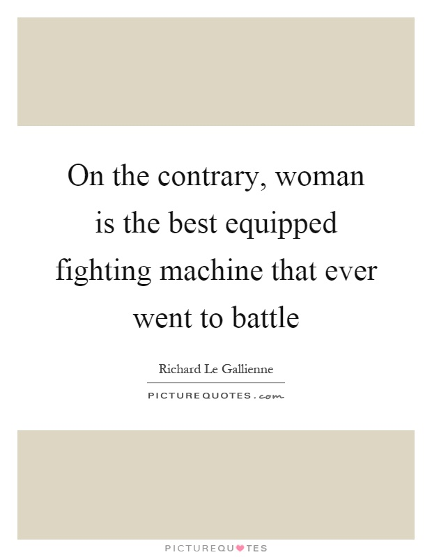 On the contrary, woman is the best equipped fighting machine that ever went to battle Picture Quote #1