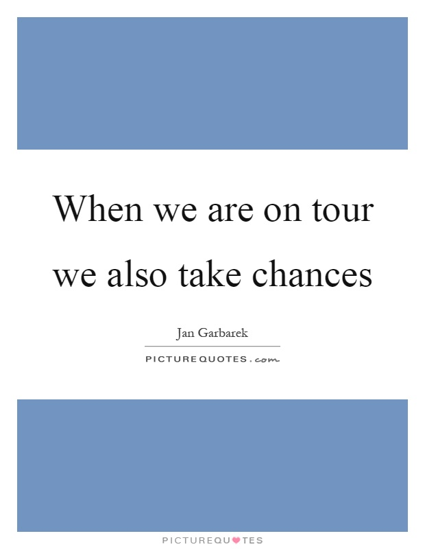 When we are on tour we also take chances Picture Quote #1
