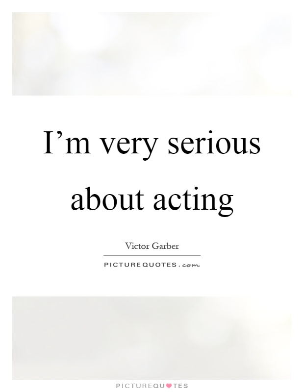 I'm very serious about acting Picture Quote #1