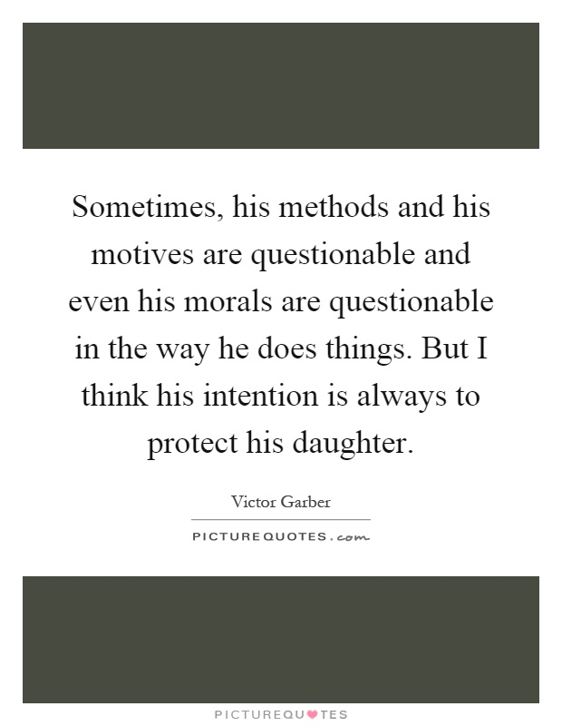 Sometimes, his methods and his motives are questionable and even his morals are questionable in the way he does things. But I think his intention is always to protect his daughter Picture Quote #1