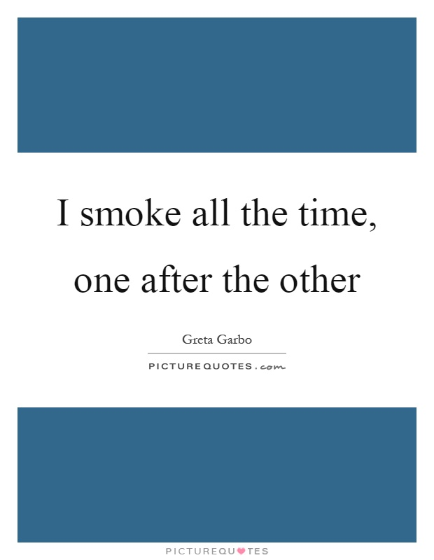 I smoke all the time, one after the other Picture Quote #1