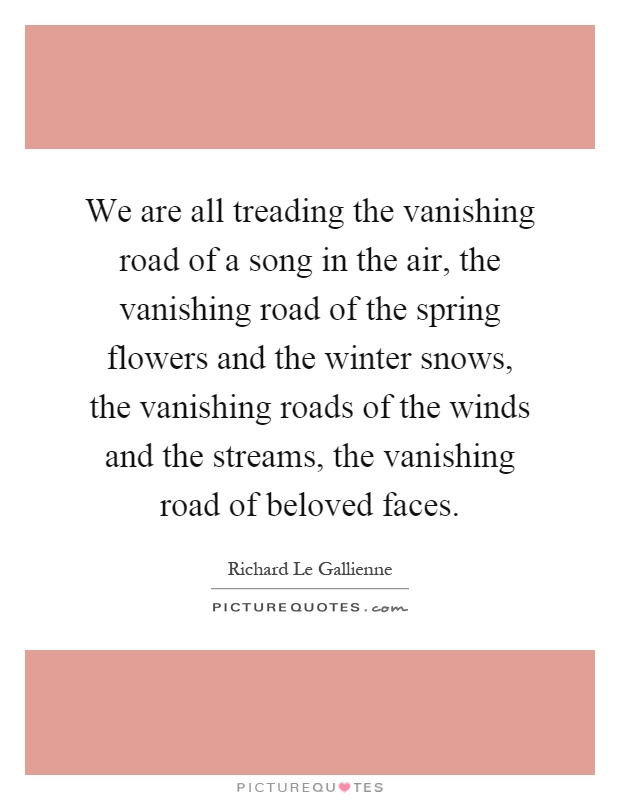 We are all treading the vanishing road of a song in the air, the vanishing road of the spring flowers and the winter snows, the vanishing roads of the winds and the streams, the vanishing road of beloved faces Picture Quote #1