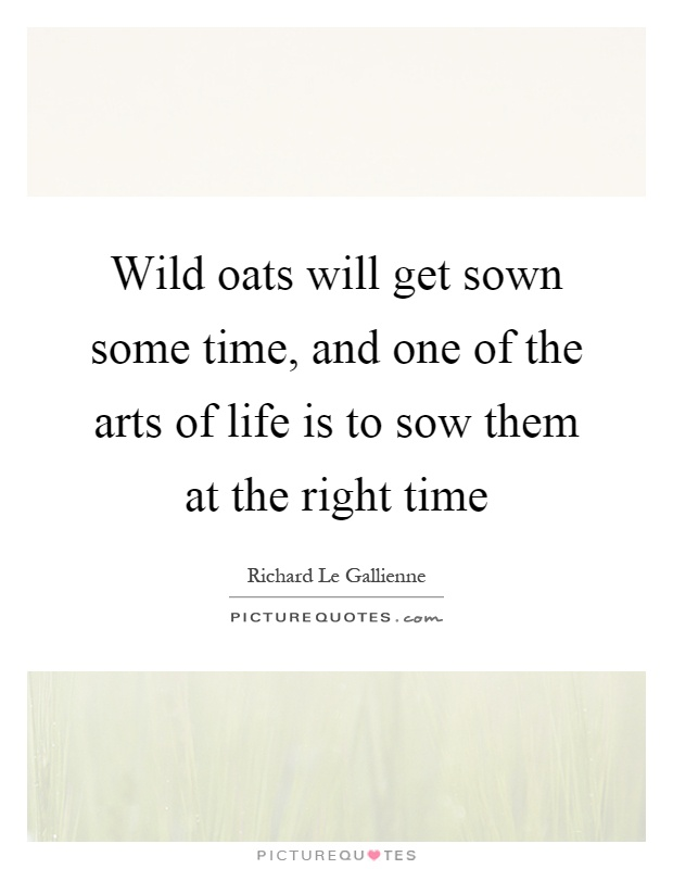Wild oats will get sown some time, and one of the arts of life is to sow them at the right time Picture Quote #1