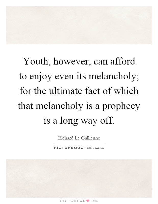 Youth, however, can afford to enjoy even its melancholy; for the ultimate fact of which that melancholy is a prophecy is a long way off Picture Quote #1