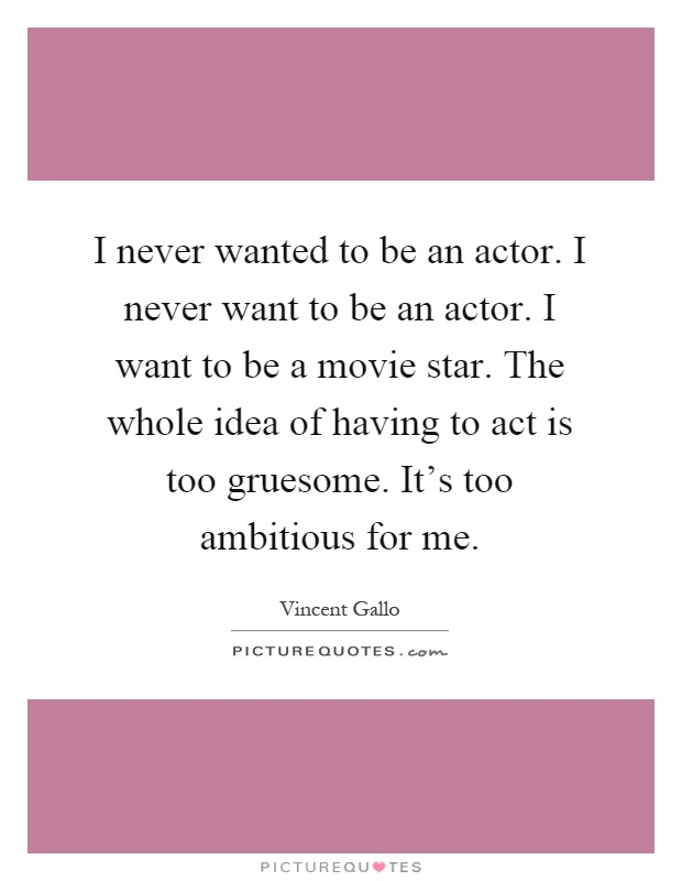 I never wanted to be an actor. I never want to be an actor. I want to be a movie star. The whole idea of having to act is too gruesome. It's too ambitious for me Picture Quote #1