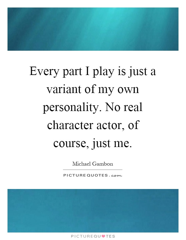 Every part I play is just a variant of my own personality. No real character actor, of course, just me Picture Quote #1