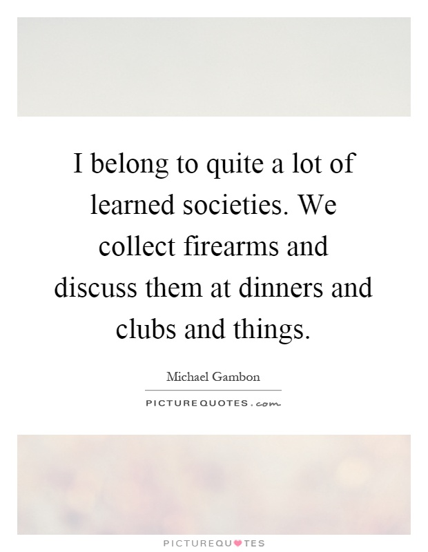I belong to quite a lot of learned societies. We collect firearms and discuss them at dinners and clubs and things Picture Quote #1