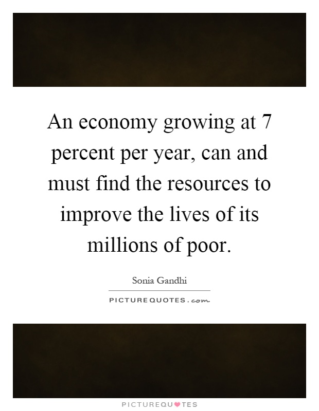 An economy growing at 7 percent per year, can and must find the resources to improve the lives of its millions of poor Picture Quote #1