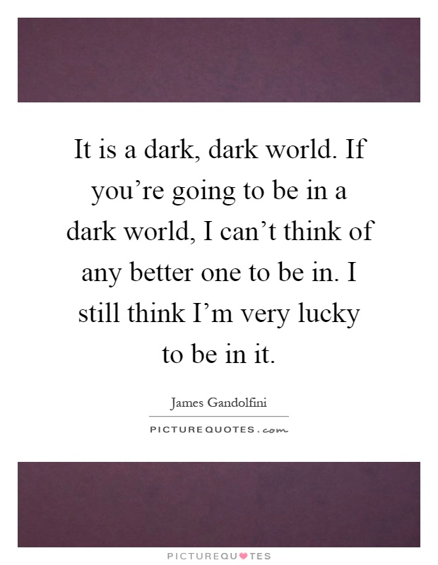 It is a dark, dark world. If you're going to be in a dark world, I can't think of any better one to be in. I still think I'm very lucky to be in it Picture Quote #1