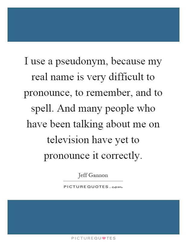 I use a pseudonym, because my real name is very difficult to pronounce, to remember, and to spell. And many people who have been talking about me on television have yet to pronounce it correctly Picture Quote #1