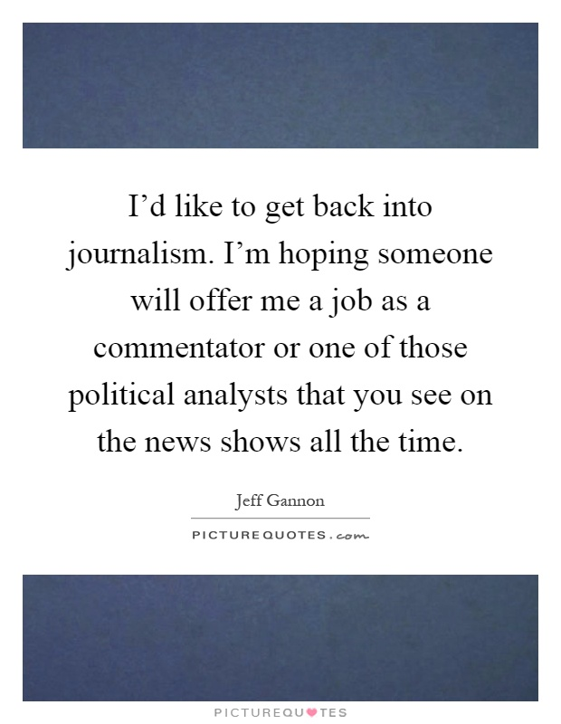 I'd like to get back into journalism. I'm hoping someone will offer me a job as a commentator or one of those political analysts that you see on the news shows all the time Picture Quote #1