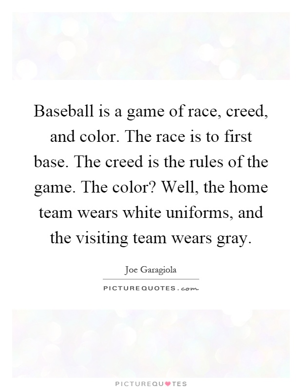 Baseball is a game of race, creed, and color. The race is to first base. The creed is the rules of the game. The color? Well, the home team wears white uniforms, and the visiting team wears gray Picture Quote #1