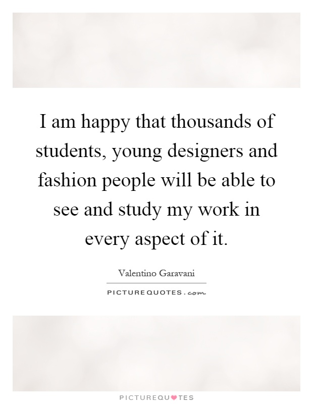 I am happy that thousands of students, young designers and fashion people will be able to see and study my work in every aspect of it Picture Quote #1