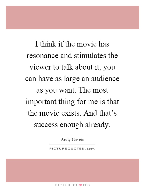 I think if the movie has resonance and stimulates the viewer to talk about it, you can have as large an audience as you want. The most important thing for me is that the movie exists. And that's success enough already Picture Quote #1