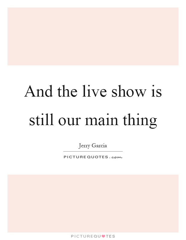 And the live show is still our main thing Picture Quote #1