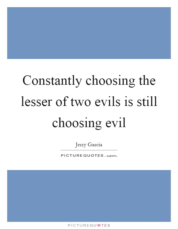 Constantly choosing the lesser of two evils is still choosing evil Picture Quote #1