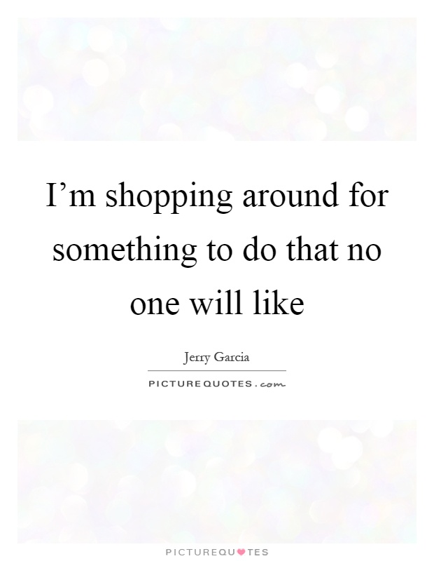 I'm shopping around for something to do that no one will like Picture Quote #1