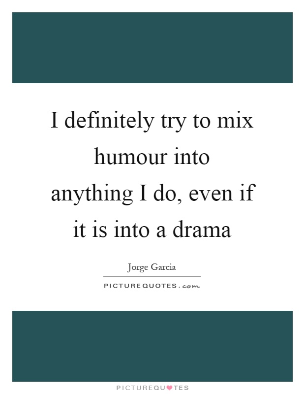 I definitely try to mix humour into anything I do, even if it is into a drama Picture Quote #1