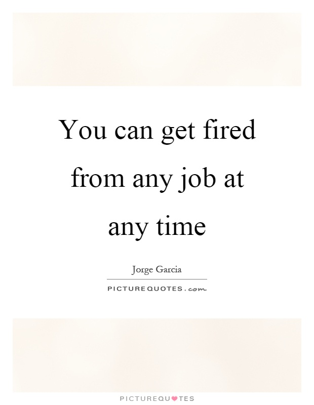 You can get fired from any job at any time Picture Quote #1