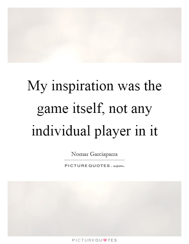 My inspiration was the game itself, not any individual player in it Picture Quote #1