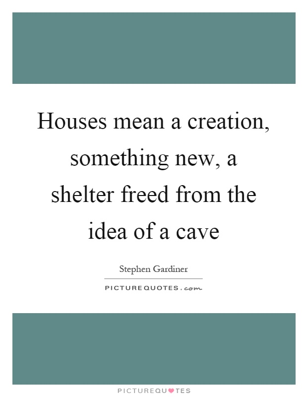 Houses mean a creation, something new, a shelter freed from the idea of a cave Picture Quote #1