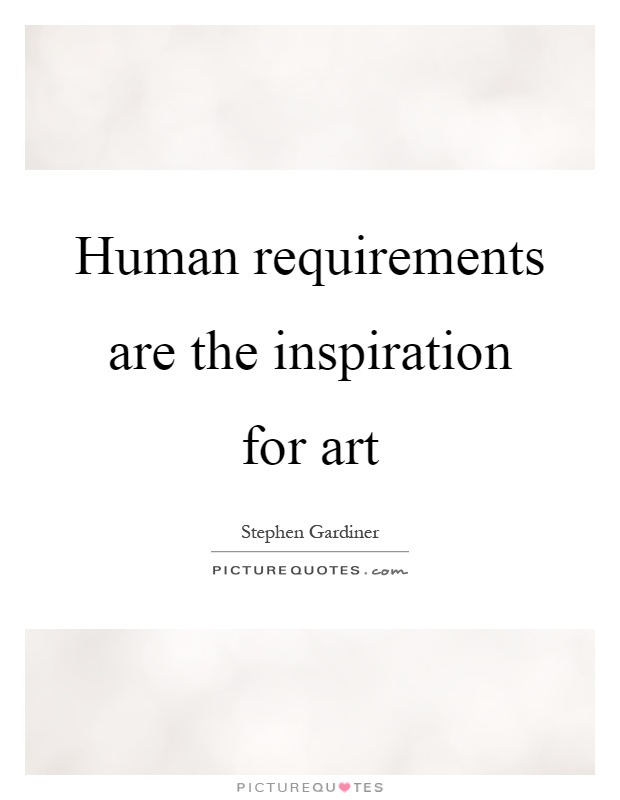 Human requirements are the inspiration for art Picture Quote #1