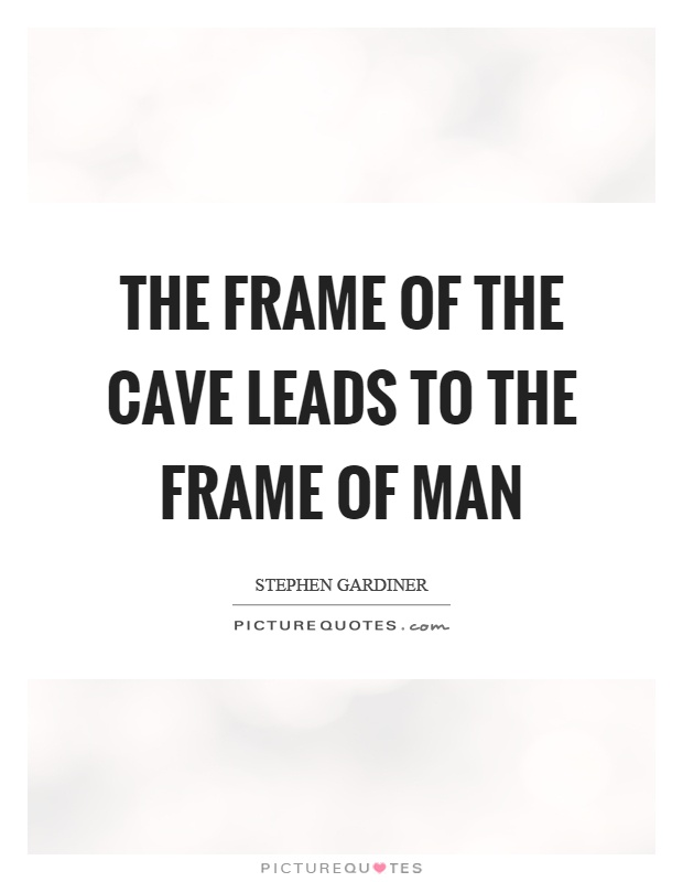 The frame of the cave leads to the frame of man Picture Quote #1
