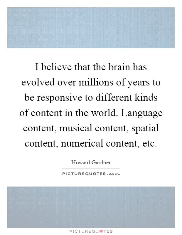 I believe that the brain has evolved over millions of years to be responsive to different kinds of content in the world. Language content, musical content, spatial content, numerical content, etc Picture Quote #1