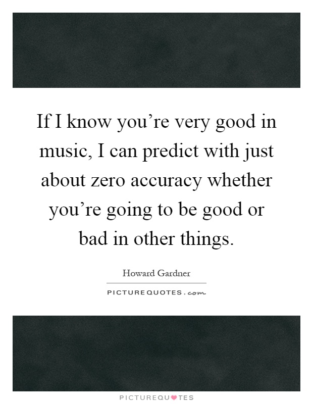 If I know you're very good in music, I can predict with just about zero accuracy whether you're going to be good or bad in other things Picture Quote #1