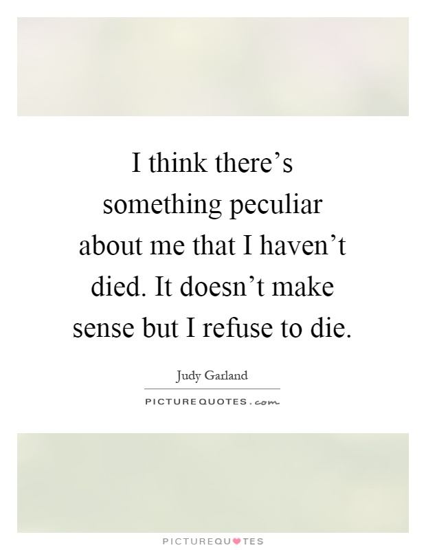 I think there's something peculiar about me that I haven't died. It doesn't make sense but I refuse to die Picture Quote #1
