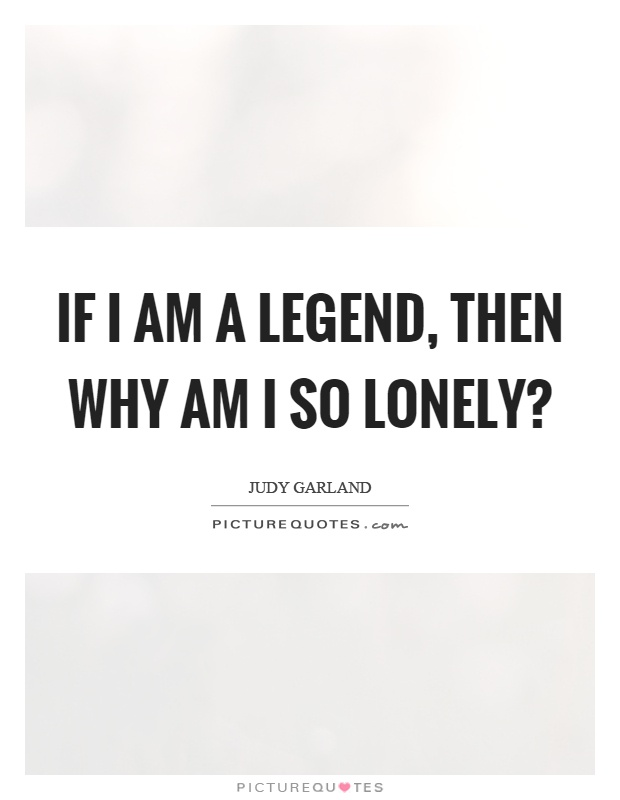 If I am a legend, then why am I so lonely? Picture Quote #1
