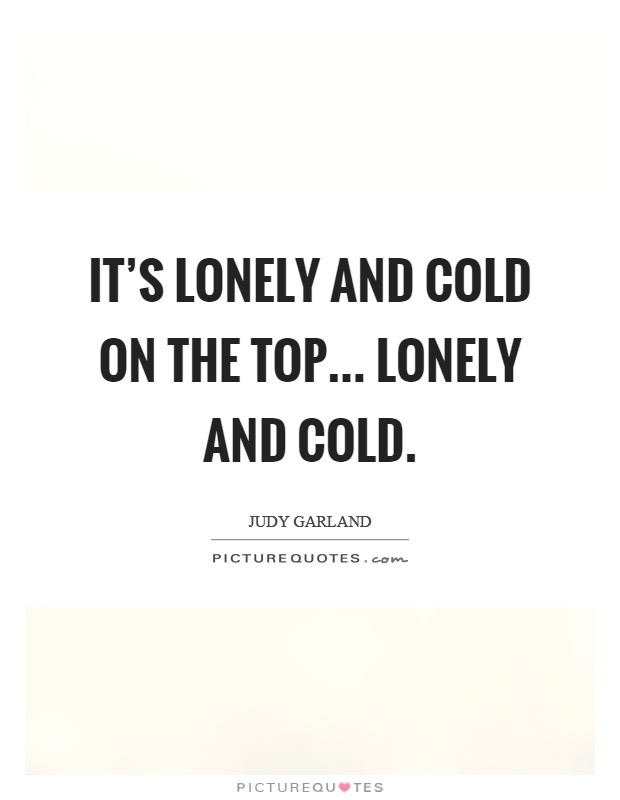 It's lonely and cold on the top... lonely and cold Picture Quote #1