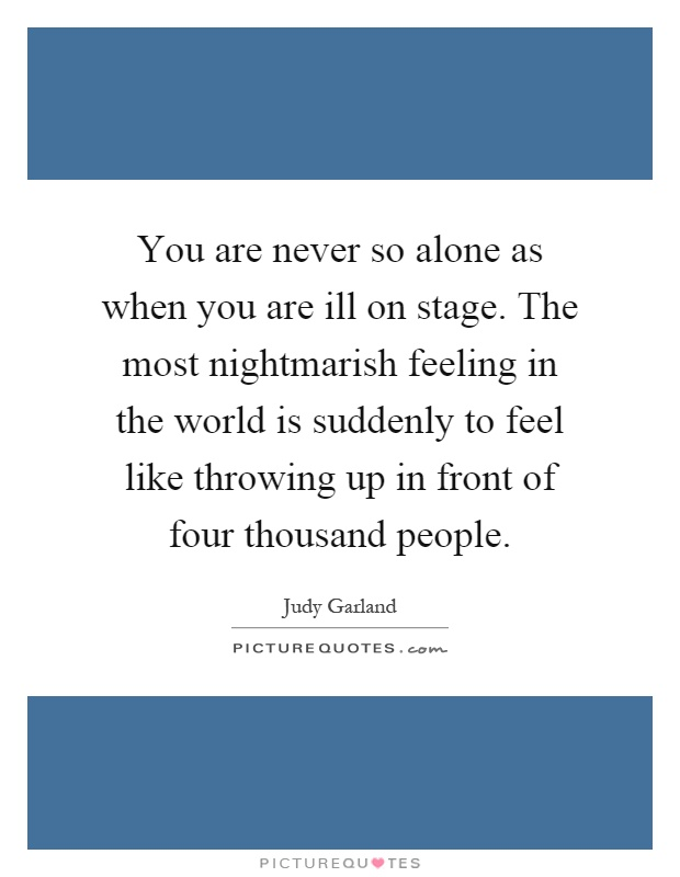 You are never so alone as when you are ill on stage. The most nightmarish feeling in the world is suddenly to feel like throwing up in front of four thousand people Picture Quote #1