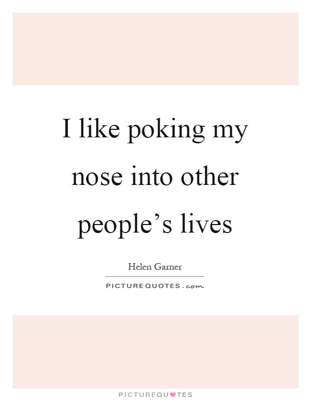 I like poking my nose into other people's lives Picture Quote #1