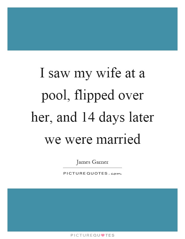 I saw my wife at a pool, flipped over her, and 14 days later we were married Picture Quote #1