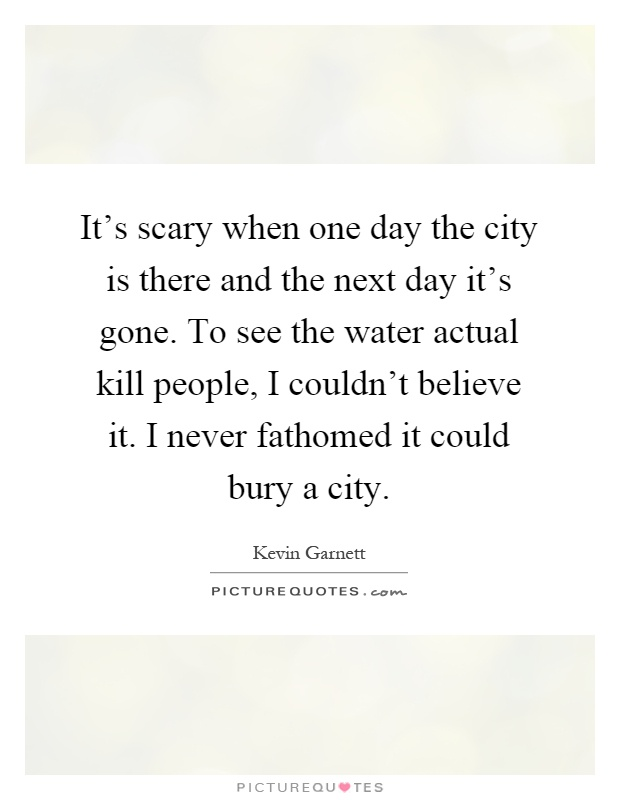 It's scary when one day the city is there and the next day it's gone. To see the water actual kill people, I couldn't believe it. I never fathomed it could bury a city Picture Quote #1
