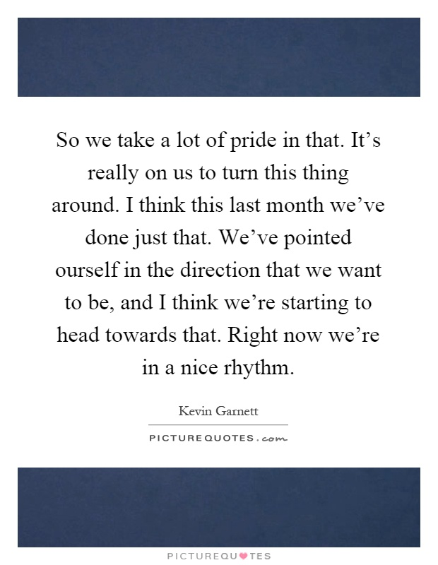 So we take a lot of pride in that. It's really on us to turn this thing around. I think this last month we've done just that. We've pointed ourself in the direction that we want to be, and I think we're starting to head towards that. Right now we're in a nice rhythm Picture Quote #1