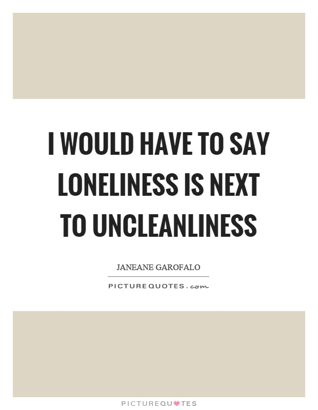 I would have to say loneliness is next to uncleanliness Picture Quote #1
