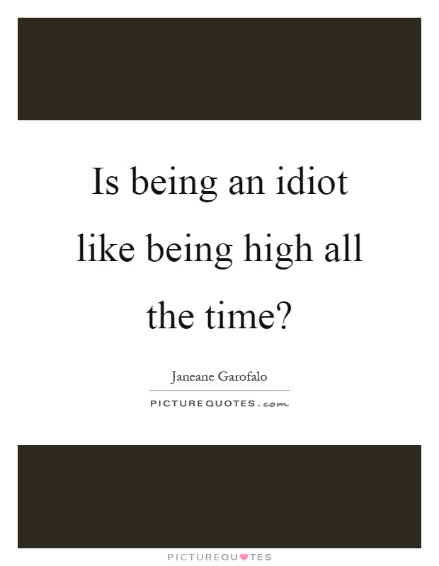 Is being an idiot like being high all the time? | Picture Quotes