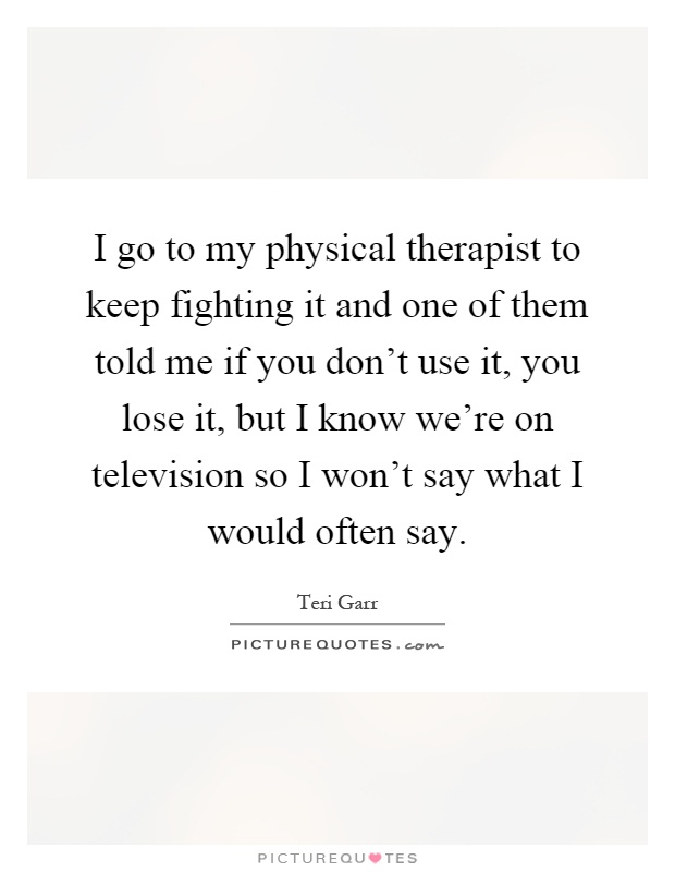 I go to my physical therapist to keep fighting it and one of them told me if you don't use it, you lose it, but I know we're on television so I won't say what I would often say Picture Quote #1