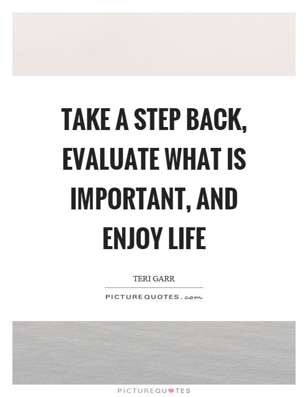 Take a step back, evaluate what is important, and enjoy life Picture Quote #1