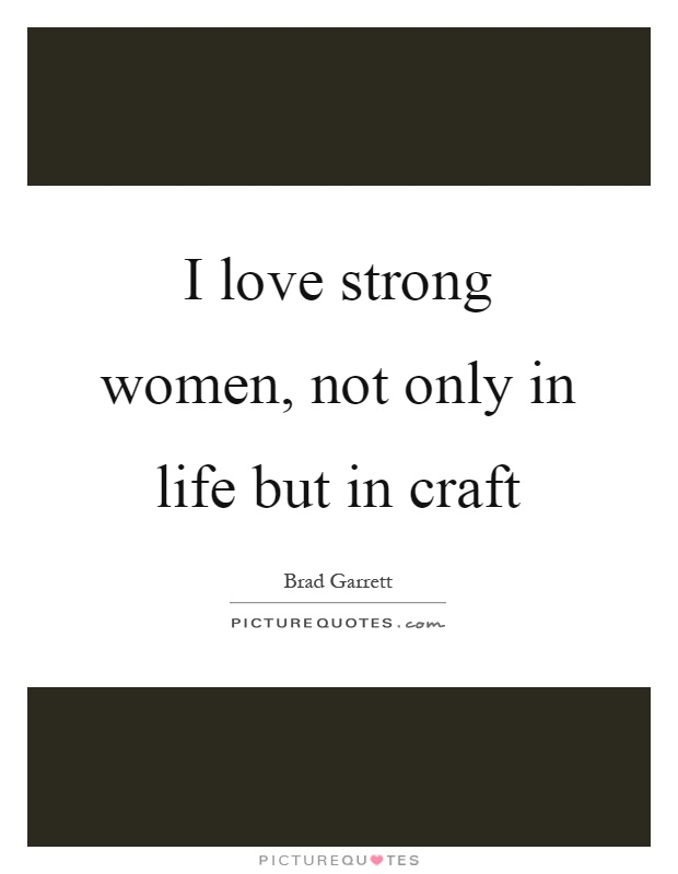 I love strong women, not only in life but in craft Picture Quote #1